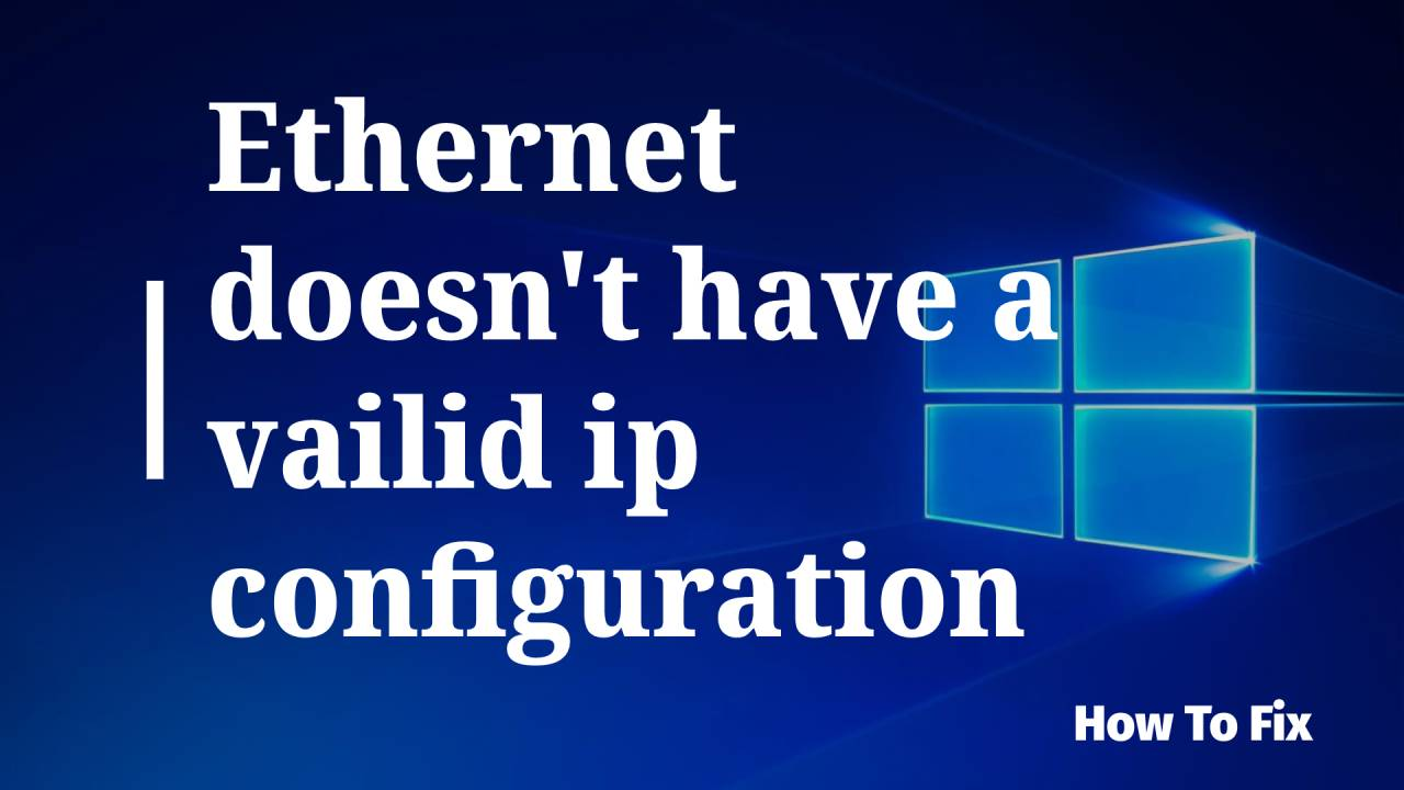 Ethernet doesn't have a valid ip configuration – How to Fix